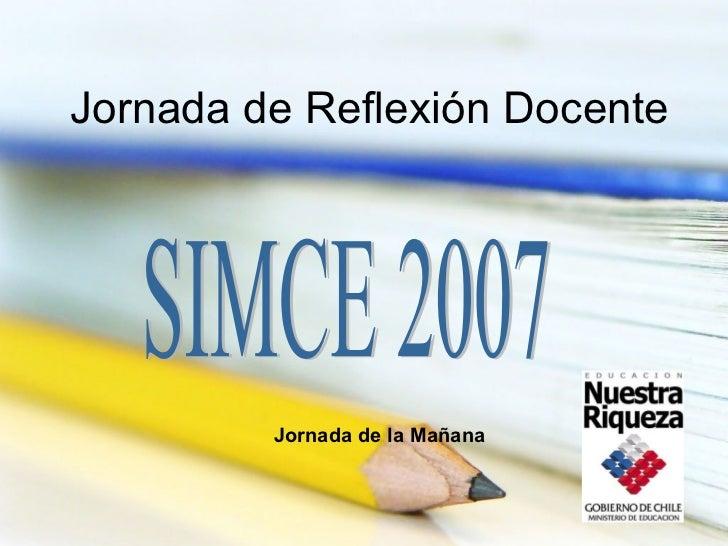 Jornada de Reflexión Docente SIMCE 2007 Jornada de la Mañana