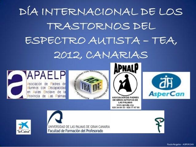 DÍA INTERNACIONAL DE LOS     TRASTORNOS DEL ESPECTRO AUTISTA – TEA,      2012, CANARIAS                     Paula Nogales ...