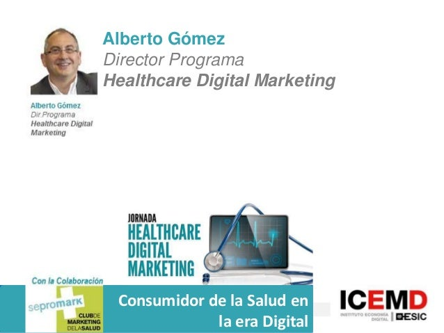 Alberto Gómez Director Programa Healthcare Digital Marketing  Consumidor de la Salud en la era Digital