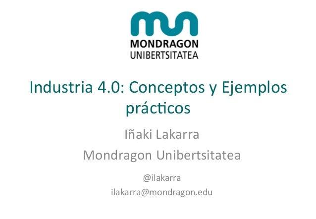 Industria  4.0:  Conceptos  y  Ejemplos   prác:cos   Iñaki  Lakarra   Mondragon  Unibertsitatea     ...