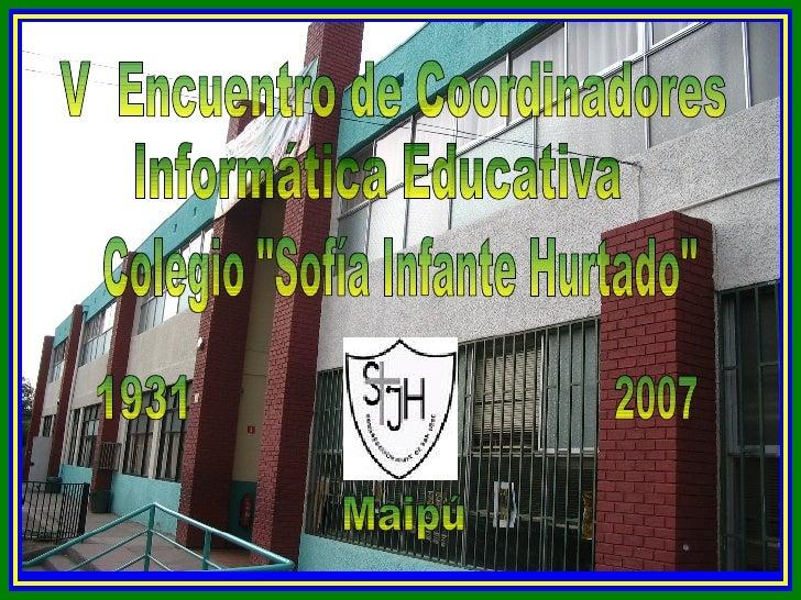 """Colegio """"Sofía Infante Hurtado"""" 1931 2007 Maipú V  Encuentro de Coordinadores Informática Educativa"""