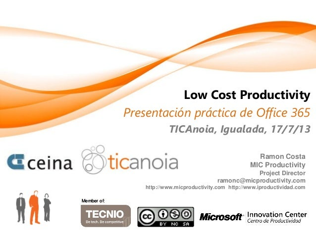 Low Cost Productivity Presentación práctica de Office 365 TICAnoia, Igualada, 17/7/13 Member of:Member of: Ramon Costa MIC...