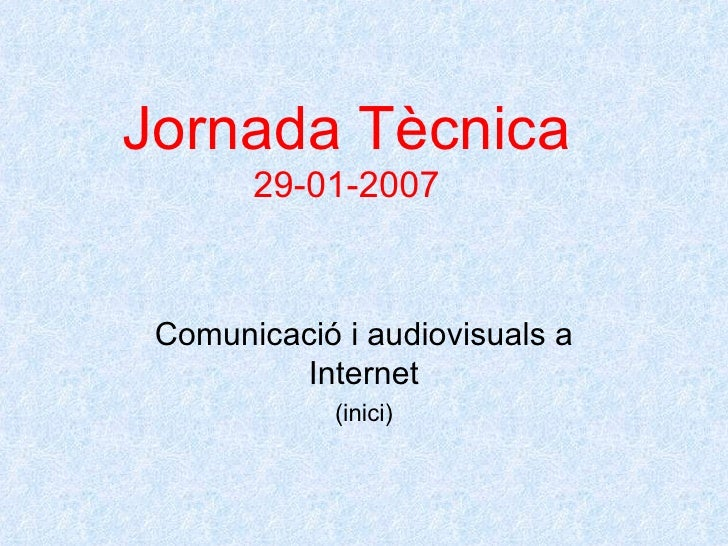 Jornada Tècnica 29-01-2007 Comunicació i audiovisuals a Internet (inici)