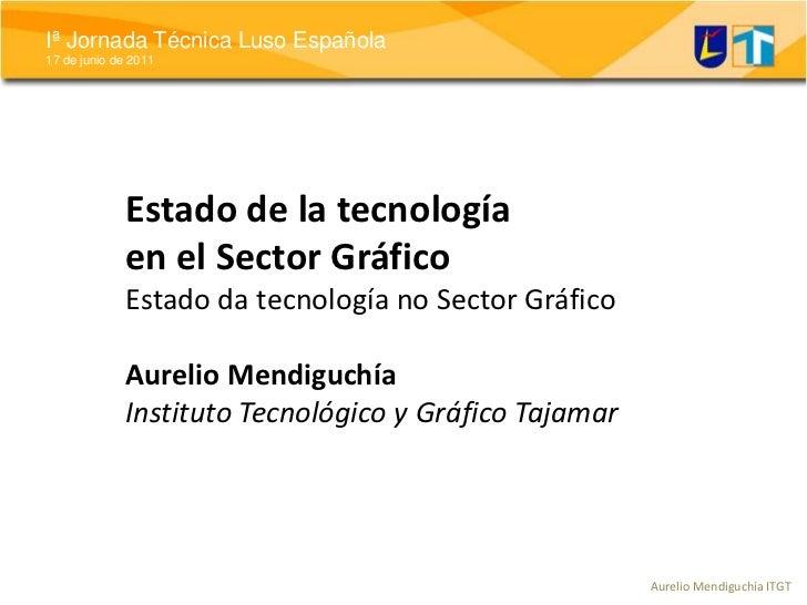 Estado de la tecnología en el Sector GráficoEstado da tecnología no Sector GráficoAurelio MendiguchíaInstituto Tecnológico...