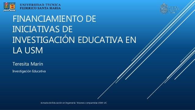 Jornada de Educación en Ingeniería: Visiones compartidas USM-UC Teresita Marín Investigación Educativa FINANCIAMIENTO DE I...
