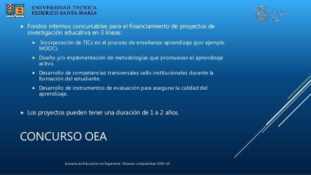 Jornada de Educación en Ingeniería: Visiones compartidas USM-UC CONCURSO OEA  Fondos internos concursables para el financ...