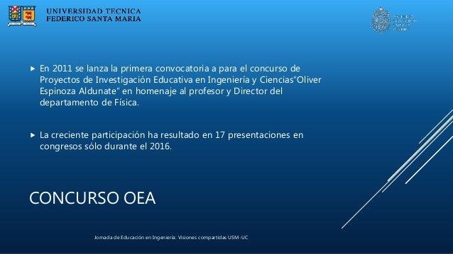 Jornada de Educación en Ingeniería: Visiones compartidas USM-UC CONCURSO OEA  En 2011 se lanza la primera convocatoria a ...
