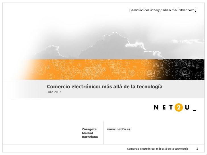 Comercio electrónico: más allá de la tecnología Julio 2007                   Zaragoza    www.net2u.es               Madrid...