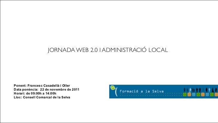 JORNADA WEB 2.0 I ADMINISTRACIÓ LOCALPonent: Francesc Casadellà i OllerData ponència: 22 de novembre de 2011Horari: de 09:...