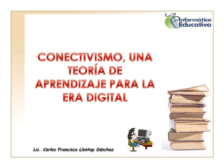 CONECTIVISMO, UNA TEORÍA DE APRENDIZAJE PARA LA ERA DIGITAL<br />Lic. Carlos Francisco Llontop Sánchez<br />