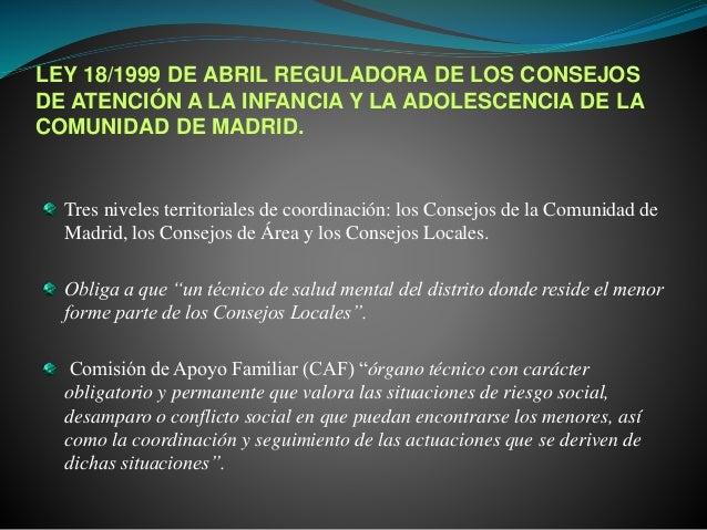 LEY 18/1999 DE ABRIL REGULADORA DE LOS CONSEJOS DE ATENCIÓN A LA INFANCIA Y LA ADOLESCENCIA DE LA COMUNIDAD DE MADRID. Tre...