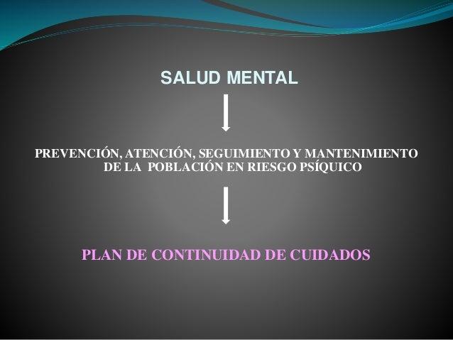 SALUD MENTAL PREVENCIÓN, ATENCIÓN, SEGUIMIENTO Y MANTENIMIENTO DE LA POBLACIÓN EN RIESGO PSÍQUICO PLAN DE CONTINUIDAD DE C...
