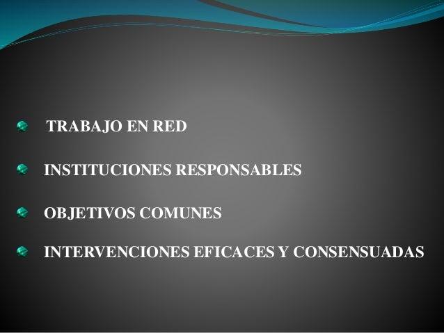 TRABAJO EN RED INSTITUCIONES RESPONSABLES OBJETIVOS COMUNES INTERVENCIONES EFICACES Y CONSENSUADAS