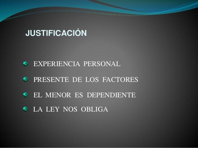 JUSTIFICACIÓN PRESENTE DE LOS FACTORES EL MENOR ES DEPENDIENTE LA LEY NOS OBLIGA EXPERIENCIA PERSONAL