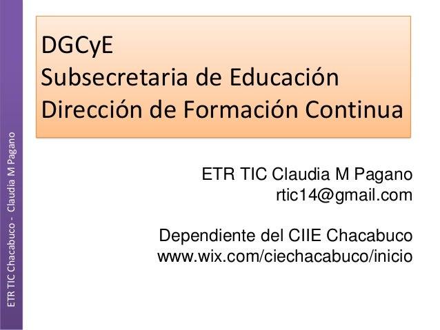 ETR TIC Chacabuco - Claudia M Pagano  DGCyE Subsecretaria de Educación Dirección de Formación Continua ETR TIC Claudia M P...