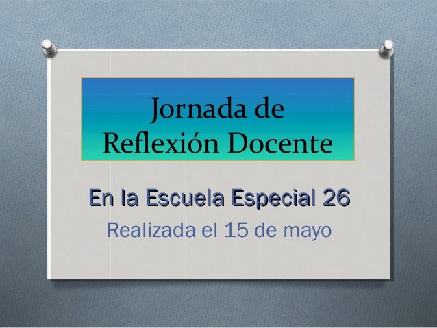 Jornada deReflexión DocenteEn la Escuela Especial 26En la Escuela Especial 26Realizada el 15 de mayo