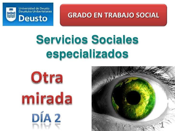 GRADO EN TRABAJO SOCIAL<br />Servicios Sociales especializados<br />Otra<br />mirada<br />1<br />Día 2<br />