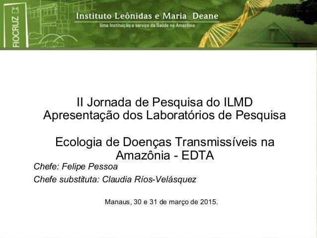 II Jornada de Pesquisa do ILMD Apresentação dos Laboratórios de Pesquisa Ecologia de Doenças Transmissíveis na Amazônia - ...
