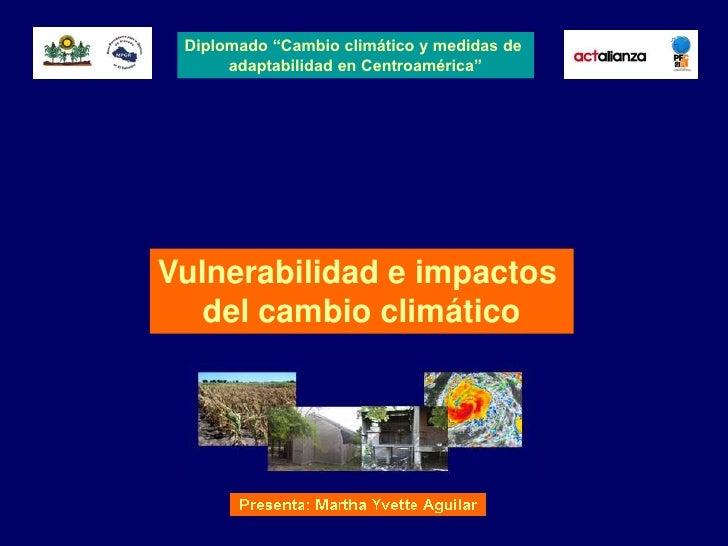 """Diplomado """"Cambio climático y medidas de       adaptabilidad en Centroamérica""""     Vulnerabilidad e impactos    del cambio..."""