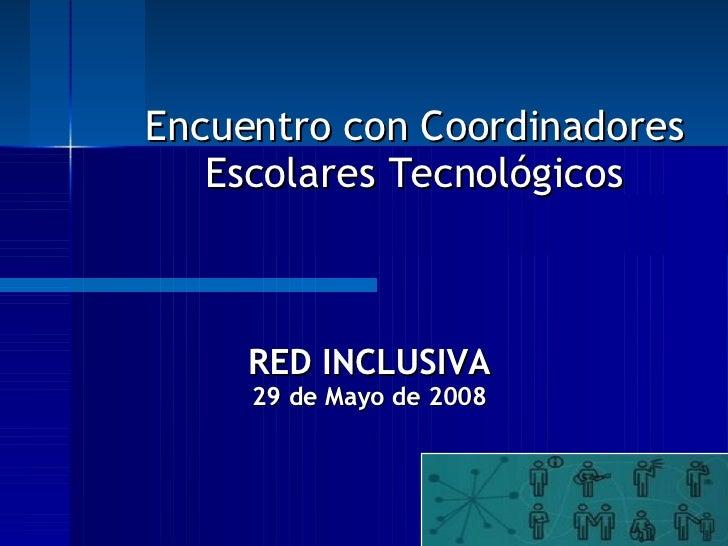 RED INCLUSIVA 29 de Mayo de 2008 Encuentro con Coordinadores Escolares Tecnológicos