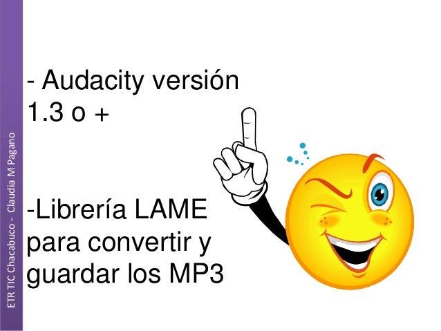 ETR TIC Chacabuco - Claudia M Pagano  - Audacity versión 1.3 o +  -Librería LAME para convertir y guardar los MP3