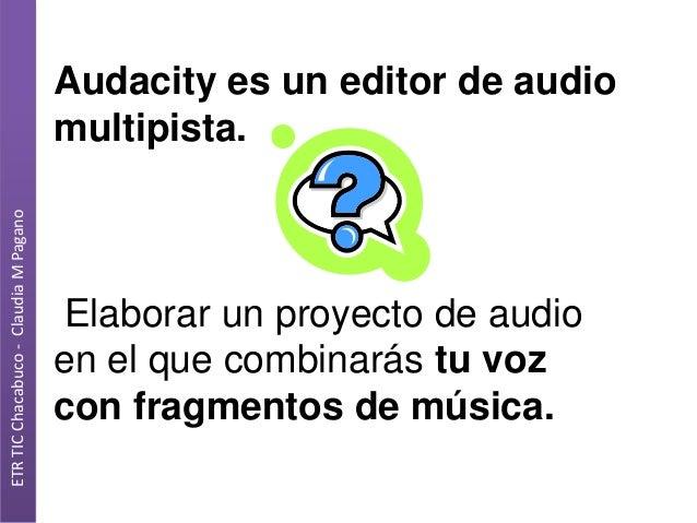 ETR TIC Chacabuco - Claudia M Pagano  Audacity es un editor de audio multipista.  Elaborar un proyecto de audio en el que ...