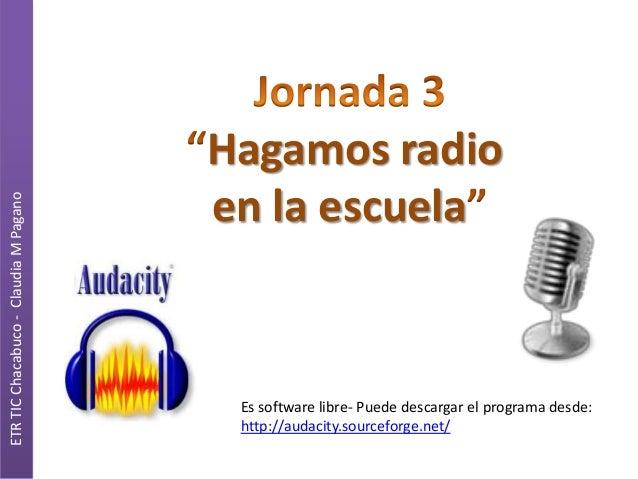 ETR TIC Chacabuco - Claudia M Pagano  Hagamos radio en la escuela  Es software libre- Puede descargar el programa desde: h...