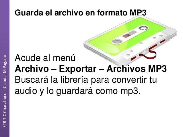 ETR TIC Chacabuco - Claudia M Pagano  Guarda el archivo en formato MP3  Acude al menú Archivo – Exportar – Archivos MP3 Bu...