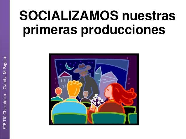 ETR TIC Chacabuco - Claudia M Pagano  SOCIALIZAMOS nuestras primeras producciones