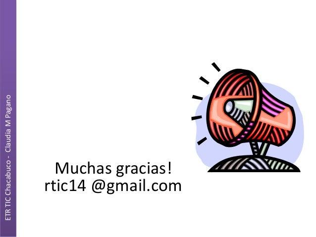 ETR TIC Chacabuco - Claudia M Pagano  Muchas gracias! rtic14 @gmail.com