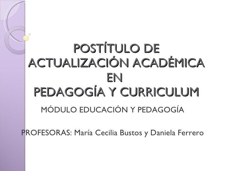 POSTÍTULO DE ACTUALIZACIÓN ACADÉMICA EN  PEDAGOGÍA Y CURRICULUM MÓDULO EDUCACIÓN Y PEDAGOGÍA PROFESORAS: María Cecilia Bus...