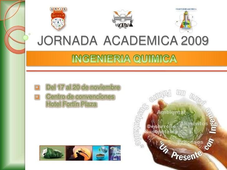 JORNADA  ACADEMICA 2009<br />INGENIERIA QUIMICA<br /><ul><li>Del 17 al 20 de noviembre