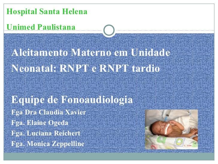 Hospital Santa HelenaUnimed Paulistana Aleitamento Materno em Unidade Neonatal: RNPT e RNPT tardio Equipe de Fonoaudiologi...