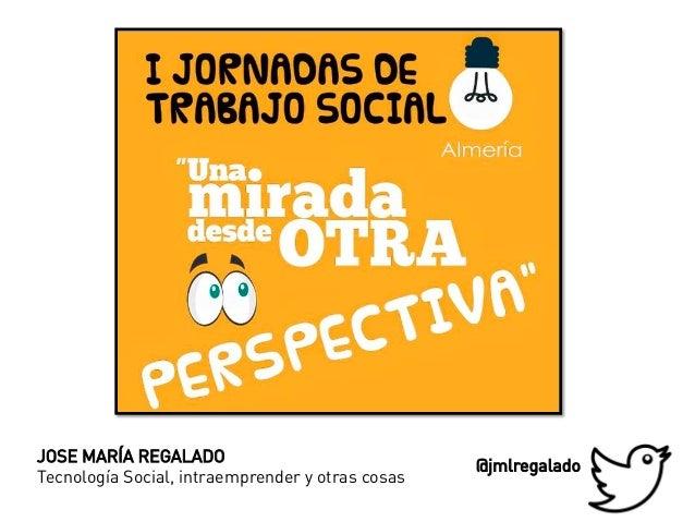 JOSE MARÍA REGALADO Tecnología Social, intraemprender y otras cosas @jmlregalado