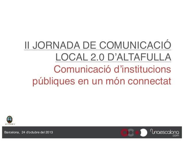 """II JORNADA DE COMUNICACIÓ LOCAL 2.0 D'ALTAFULLA Comunicació d'institucions públiques en un món connectat""""  Barcelona, 24 ..."""