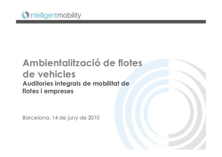 Ambientalització de flotesde vehiclesAuditories integrals de mobilitat deflotes i empresesBarcelona, 14 de juny de 2010
