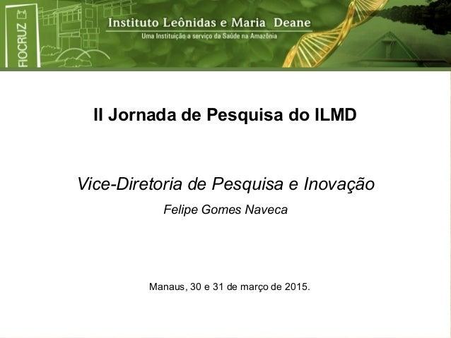 II Jornada de Pesquisa do ILMD Vice-Diretoria de Pesquisa e Inovação Felipe Gomes Naveca Manaus, 30 e 31 de março de 2015.