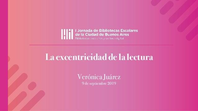La excentricidad de la lectura Verónica Juárez 9 de septiembre 2019