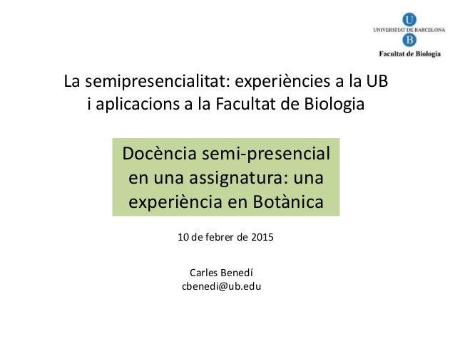 La semipresencialitat: experiències a la UB i aplicacions a la Facultat de Biologia Docència semi-presencial en una assign...
