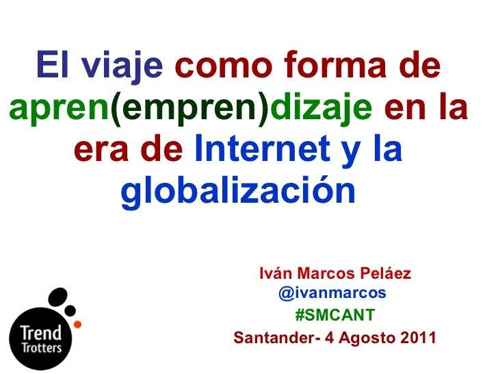 El viaje  como forma de  apren (empren) dizaje  en la era de  Internet y la globalización Iván Marcos Peláez  @ivanmarcos ...