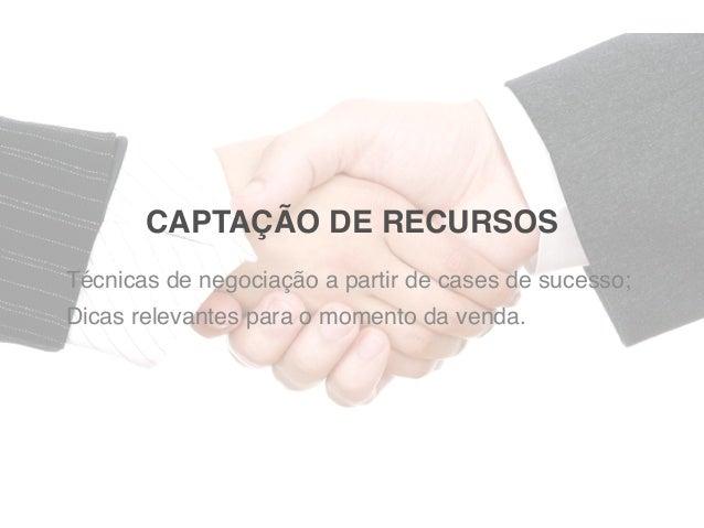 CAPTAÇÃO DE RECURSOSTécnicas de negociação a partir de cases de sucesso;Dicas relevantes para o momento da venda.