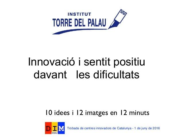 Innovació i sentit positiu davant les dificultats 10 idees i 12 imatges en 12 minuts Trobada de centres innovadors de Cata...