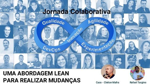 UMA ABORDAGEM LEAN PARA REALIZAR MUDAN�AS Rafael TarginoCaco - Cleiton Mafra Jornada Colaborativa
