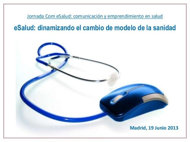 Jornada Com eSalud: comunicación y emprendimiento en saludeSalud: dinamizando el cambio de modelo de la sanidadMadrid, 19 ...