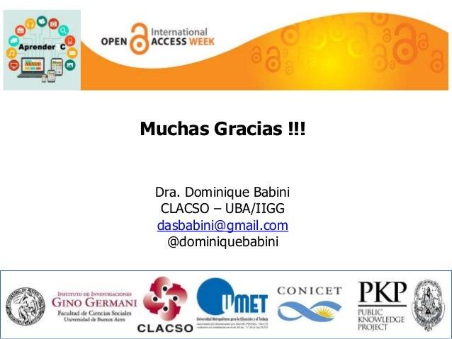 Muchas Gracias !!!  Dra. Dominique Babini  CLACSO – UBA/IIGG  dasbabini@gmail.com  @dominiquebabini