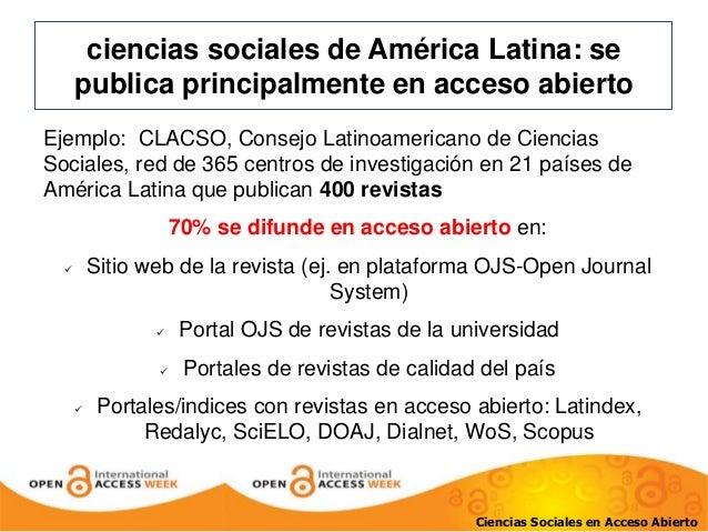ciencias sociales de América Latina: se  publica principalmente en acceso abierto  Ejemplo: CLACSO, Consejo Latinoamerican...