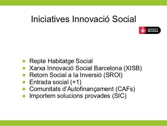 Iniciatives Innovació Social•   Repte Habitatge Social•   Xarxa Innovació Social Barcelona (XISB)•   Retorn Social a la In...