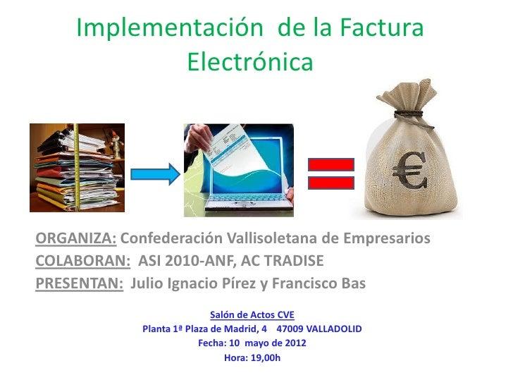 Implementación de la Factura             ElectrónicaORGANIZA: Confederación Vallisoletana de EmpresariosCOLABORAN: ASI 201...