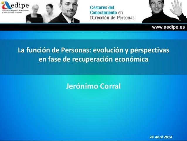 La función de Personas: evolución y perspectivas en fase de recuperación económica Jerónimo Corral 24 Abril 2014
