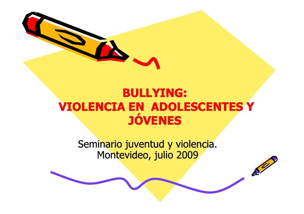 BULLYING:          BULLYING: VIOLENCIA EN ADOLESCENTES Y           JÓVENES   Seminario juventud y violencia.      Montevid...